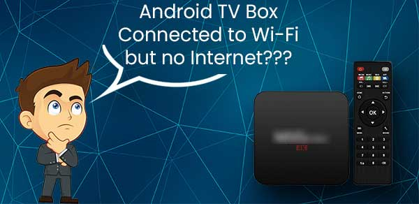 Android TV Box Connected to Wi-Fi But no Internet